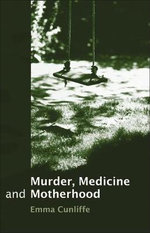 Murder, Medicine and Motherhood : Reimagining Common Law Procedural Traditions - Emma Cunliffe