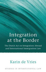 Integration at the Border : The Dutch Act on Integration Abroad and International Immigration Law - Karin de Vries