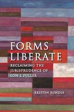 Forms Liberate : Reclaiming the Jurisprudence of Lon L. Fuller - Kirsten Rundle
