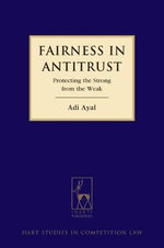 Fairness in Antitrust : Protecting the Strong from the Weak - Adi Ayal