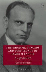 The Triumph, Tragedy and Lost Legacy of James M Landis : A Life on Fire - Justin O'Brien