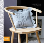 Felt Sew Good : 30 Simple Projects All Cut and Stitched from Felt - Christine Leech