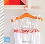 Little Sew and Sew : Over 30 Delightfully Simple Sewing and Embroidery Projects - Christine Leech