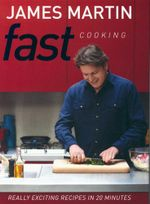 Fast Cooking : Really Exciting Recipes in 20 Minutes - James Martin