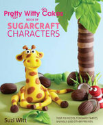 Pretty Witty Cakes Book of Sugarcraft Characters : How to Model Fondant Fairies, Animals and Other Friends - Suzi Witt