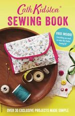 Cath Kidston Sewing Book : Over 30 Exclusively Designed Projects Made Simple - Cath Kidston