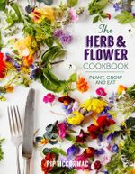 The Herb and Flower Cookbook : Plant, Grow and Eat - Pip McCormac