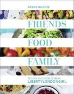 Friends, Food, Family : Recipes and Secrets from LibertyLondonGirl - Sasha Wilkins