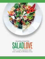 Salad Love : How to Create a Lunchtime Salad, Every Weekday, in 20 Minutes or Less - David Bez