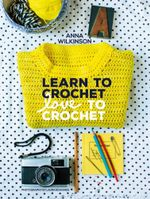 Learn to Crochet, Love to Crochet - Anna Wilkinson