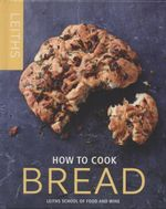 How to Cook Bread : Leith's How to Cook - Leith's School of Food and Wine