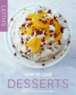 How to Cook Desserts : Leith's How to Cook Series : Book 3 - Leith's School of Food and Wine