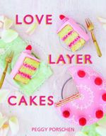 Love Layer Cakes : Over 30 Recipes and Decoration Ideas for Scrumptious Celebration Bakes - Peggy Porschen