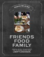 Friends Food Family : Essential Recipes, Tips and Secrets for the Modern Hostess, from Liberty London Girl - Sasha Wilkins