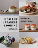 Healthy Japanese Cooking : Simple Recipes for a Long Life, the Shoku-Iku Way - Makiko Sano