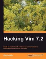 Hacking Vim 7.2 : Ready-to-use Hacks with Solutions for Common Situations Encountered by Users of the Vim Editor - Schulz Kim