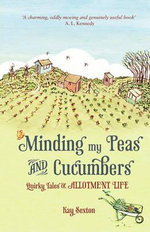 Minding My Peas and Cucumbers : Quirky Tales of Allotment Life - Kay Sexton