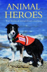 Animal Heroes : True Stories of Extraordinary Animals - Ben Holt