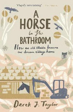 A Horse in the Bathroom : How an Old Stable Became Our Dream Village Home - Derek J. Taylor
