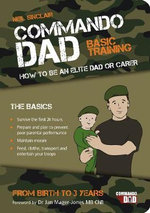 Commando Dad : Basic Training:How to be an Elite Dad or Carer. From Birth to Three Years - Neil Sinclair