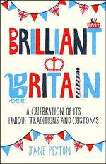 Brilliant Britain : A Celebration of It's Unique Traditions & Customs - Jane Peyton