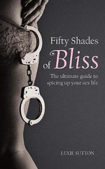 Fifty Shades of Bliss : The Ultimate Guide to Spicing Up Your Sex Life - Lexie Sutton