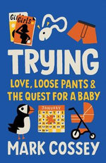 Trying : Love, Loose Pants, and the Quest for a Baby - Mark Cossey