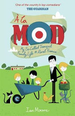 A La Mod : My So-called Tranquil Family Life in Rural France - Ian Moore