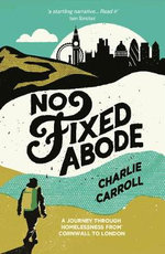 No Fixed Abode : A Journey Through Homelessness from Cornwall to London - Charlie Carroll