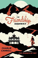 The Friendship Highway : Two Journeys in Tibet - Charlie Carroll