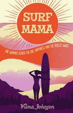 Surf Mama : One Woman's Search for Love, Happiness and the Perfect Wave - Wilma Johnson