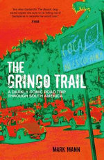 The Gringo Trail : A Darkly Comic Road Trip Through South America - Mark Mann