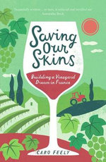 Saving Our Skins : Building a Vineyard Dream in France - Caro Feely