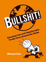 Bullshit! : Amazing Lies and Unbelievable Truths from Around the Globe - Michael Getz