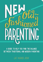 New Old-Fashioned Parenting : A Guide to Help You Find the Balance Between Traditional and Modern Parenting - Liat Hughes Joshi