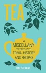 Tea : A Miscellany Steeped with Trivia, History and Recipes - Emily Kearns