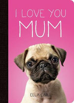 I Love You Mum : A Photographic Celebration of Mother and Baby Animals - Ella Earle