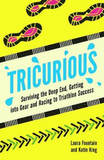 Tricurious : Surviving the Deep End, Getting into Gear and Racing to Triathlon Success - Laura Fountain