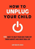 How to Unplug Your Child : 101 Ways to Help Your Kids Turn off Their Gadgets and Enjoy Real Life - Liat Hughes Joshi