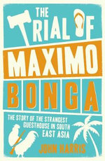 The Trial of Maximo Bonga : The Story of the Strangest Guesthouse in South East Asia - John Harris