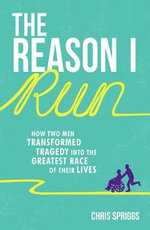 The Reason I Run : How Two Men Transformed Tragedy into the Greatest Race of Their Lives - Chris Spriggs