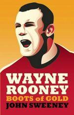 Wayne Rooney : Boots of Gold - John Sweeney