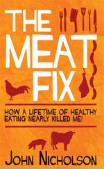 The Meat Fix : How a Lifetime of Healthy Eating Nearly Killed Me - John Nicholson
