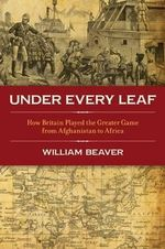 Under Every Leaf : How Britain Played the Greater Game from Afghanistan to Africa - William Beaver