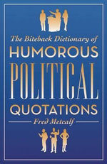 The Biteback Dictionary of Humorous Political Quotations : Share, Remember, Cherish - Fred Metcalf