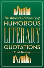 The Biteback Dictionary of Humorous Literary Quotations - Fred Metcalf