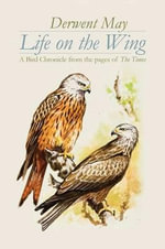 Life on the Wing : A Bird Chronicle from the Pages of The Times - Derwent May