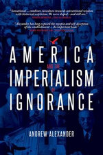 America and the Imperialism of Ignorance : US Foreign Policy Since 1945 - Andrew Alexander