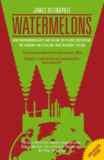 Watermelons : How Environmentalists are Killing the Planet, Destroying the Economy and Stealing Your Children's Future - James Delingpole