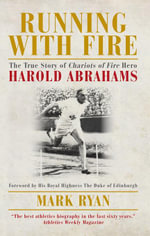 Running with Fire : The True Story of Chariots of Fire Hero Harold Abrahams - Mark Ryan